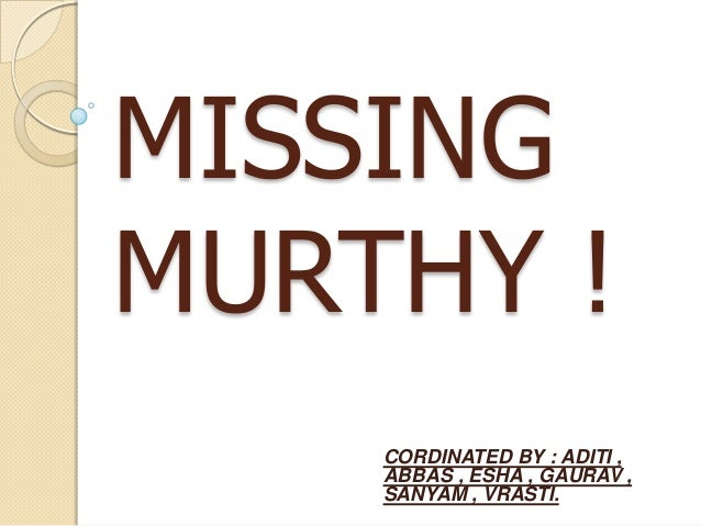MISSINGMURTHY !    CORDINATED BY : ADITI ,    ABBAS , ESHA , GAURAV ,    SANYAM , VRASTI.