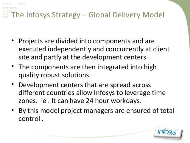 The Infosys Strategy – Global Delivery Model• Projects are divided into components and areexecuted independently and concu...