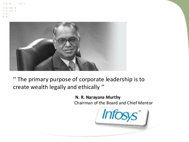 '' The primary purpose of corporate leadership is tocreate wealth legally and ethically ''N. R. Narayana MurthyChairman of...