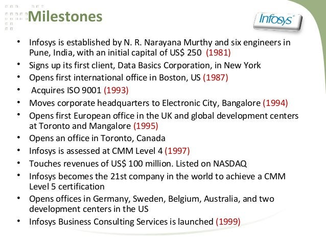 Milestones• Infosys is established by N. R. Narayana Murthy and six engineers inPune, India, with an initial capital of US...