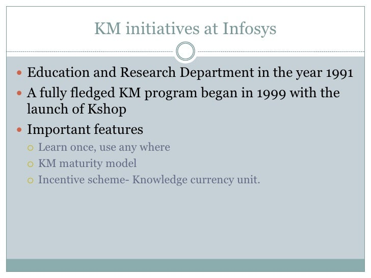 knowledge management at infosys Effectiveness, efficiency and improved company growth it helps in delivering better customer service and improved innovation it also provides a narration on how the km initiative has been adopted at infosys both knowledge sharing as well as reuse needs to be encouraged and recognized at the individual employee.