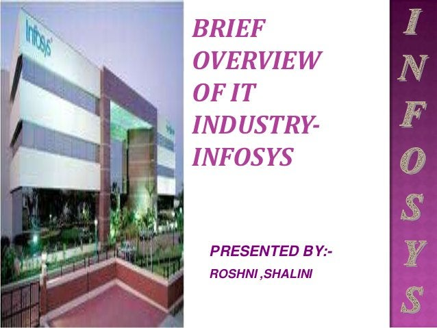 BRIEF OVERVIEW OF IT INDUSTRY- INFOSYS PRESENTED BY:- ROSHNI ,SHALINI