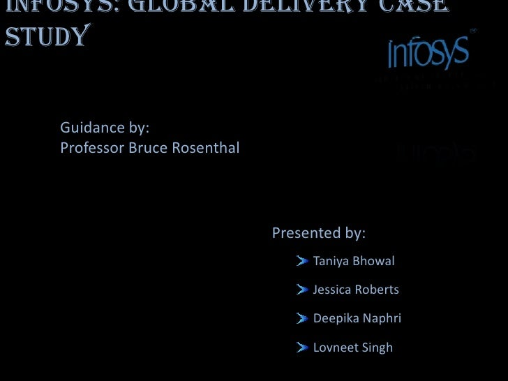 Infosys: Global delivery Case study<br />Guidance by: <br />Professor Bruce Rosenthal<br />Presented by:<br />Taniya Bhowa...
