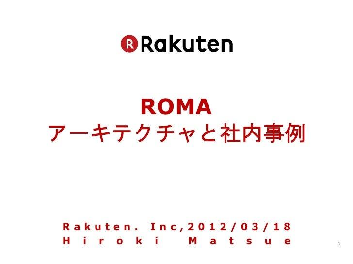 ROMAアーキテクチャと社内事例Rakuten. Inc,2012/03/18H i r o k i  M a t s u e   1