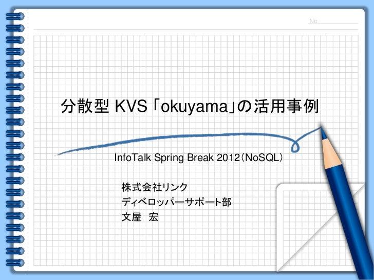 分散型 KVS 「okuyama」の活用事例    InfoTalk Spring Break 2012(NoSQL)     株式会社リンク     ディベロッパーサポート部     文屋 宏