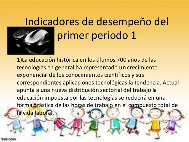 Indicadores de desempeño delprimer periodo 11)La educación histórica en los últimos 700 años de lastecnologías en general ...
