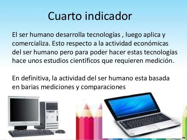 Cuarto indicadorEl ser humano desarrolla tecnologías , luego aplica ycomercializa. Esto respecto a la actividad económicas...