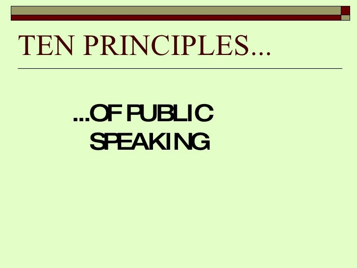 TEN PRINCIPLES... <ul><li>...OF PUBLIC SPEAKING </li></ul>