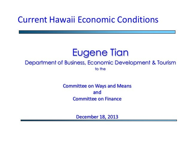 Current Hawaii Economic Conditions Eugene Tian Department of Business, Economic Development & Tourism to the  Committee on...