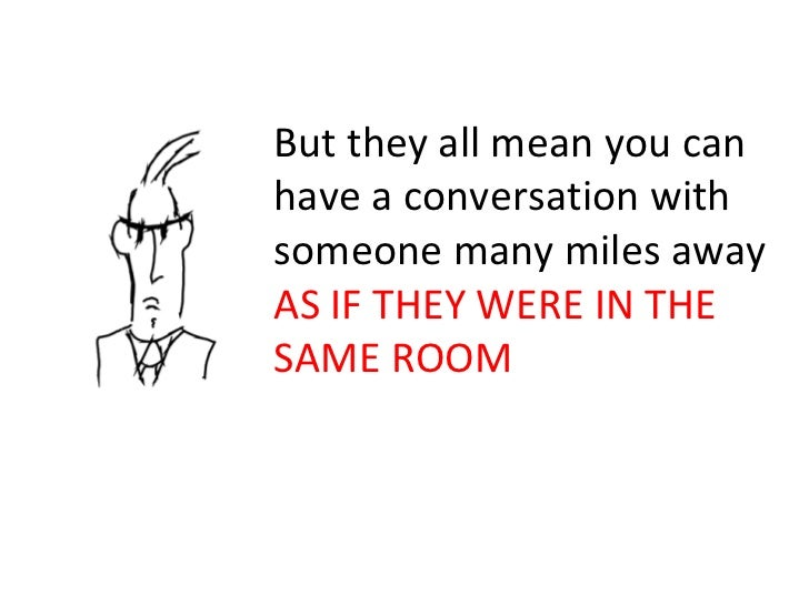 But they all mean you can have a conversation with someone many miles away  AS IF THEY WERE IN THE SAME ROOM