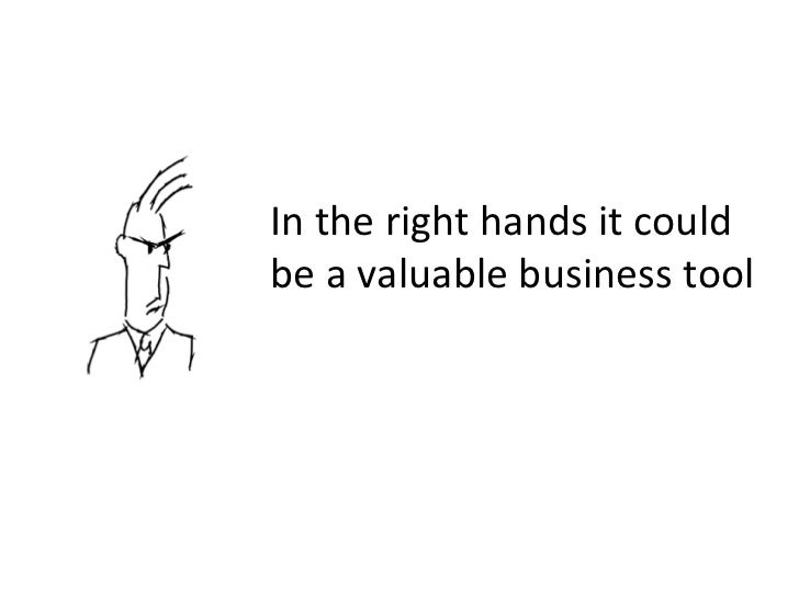In the right hands it could be a valuable business tool