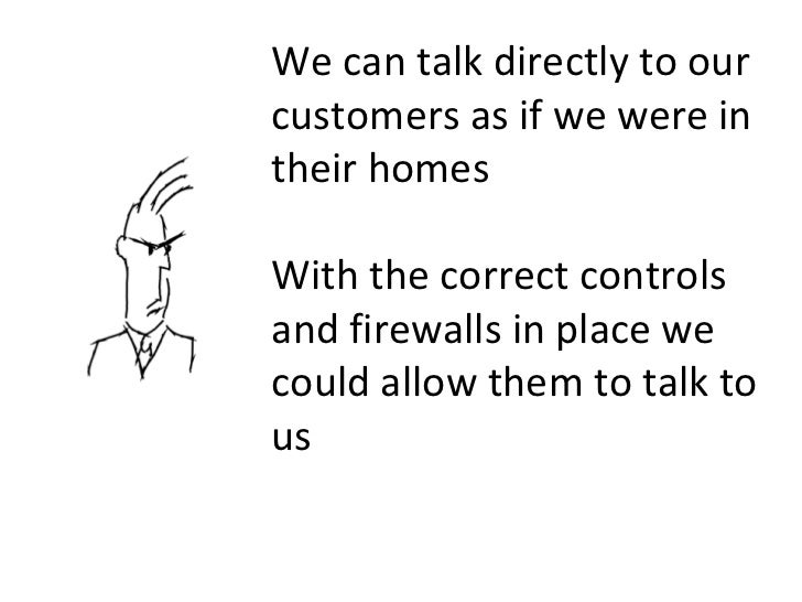 We can talk directly to our customers as if we were in their homes With the correct controls and firewalls in place we cou...