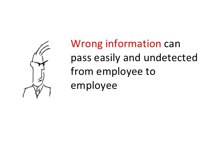Wrong information  can pass easily and undetected from employee to employee