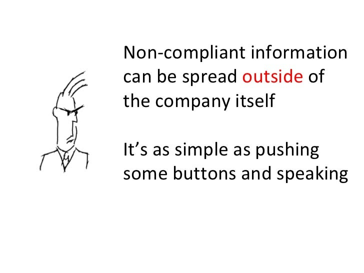 Non-compliant information can be spread  outside  of the company itself It's as simple as pushing some buttons and speaking
