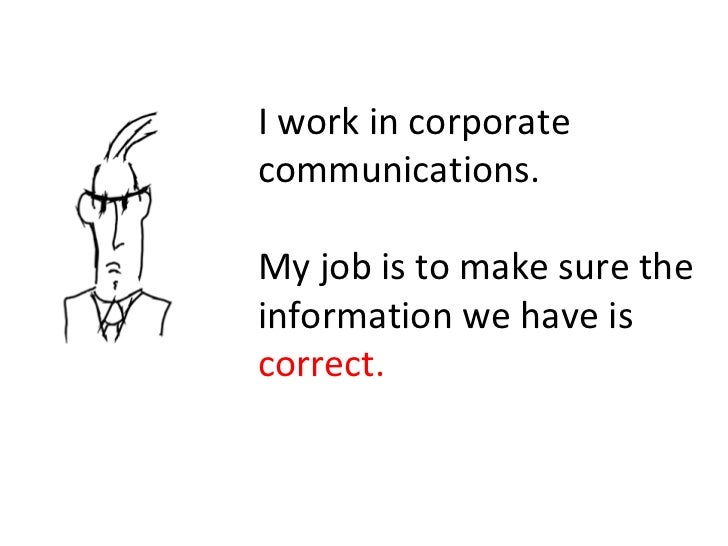 I work in corporate communications. My job is to make sure the information we have is  correct.