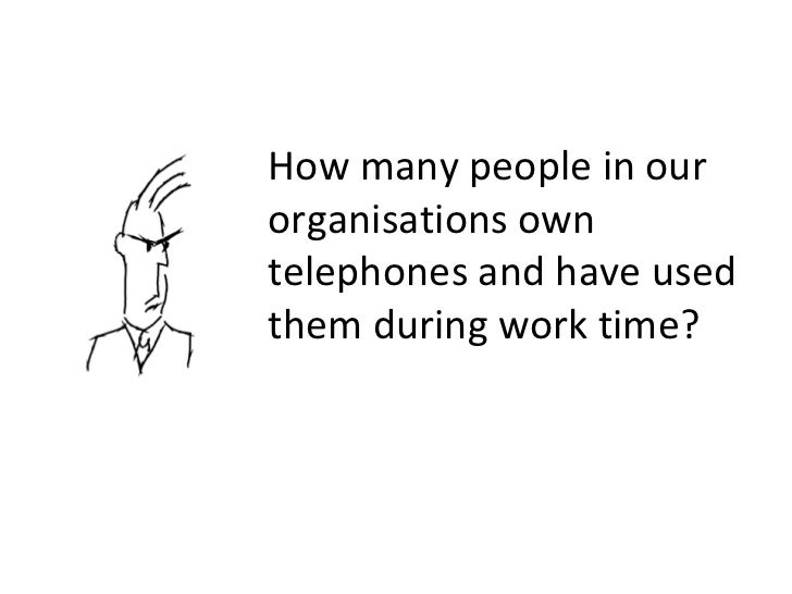 How many people in our organisations own telephones and have used them during work time?