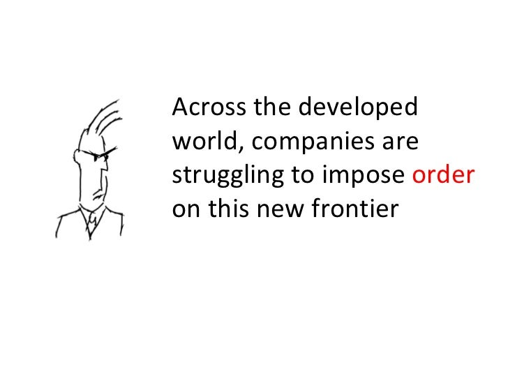 Across the developed world, companies are struggling to impose  order  on this new frontier