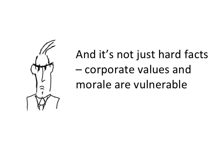 And it's not just hard facts – corporate values and morale are vulnerable