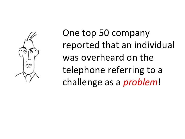 One top 50 company reported that an individual was overheard on the telephone referring to a challenge as a  problem !