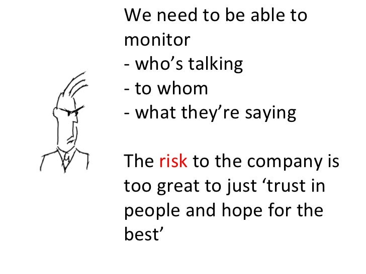 We need to be able to monitor - who's talking - to whom - what they're saying The  risk  to the company is too great to ju...