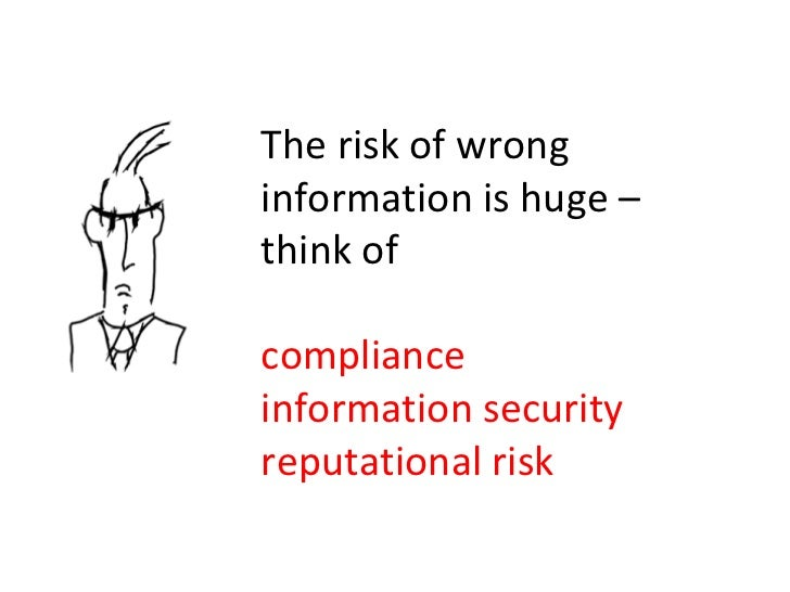 The risk of wrong information is huge – think of  compliance information security reputational risk