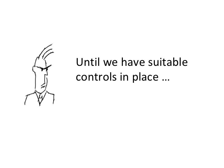 Until we have suitable controls in place …