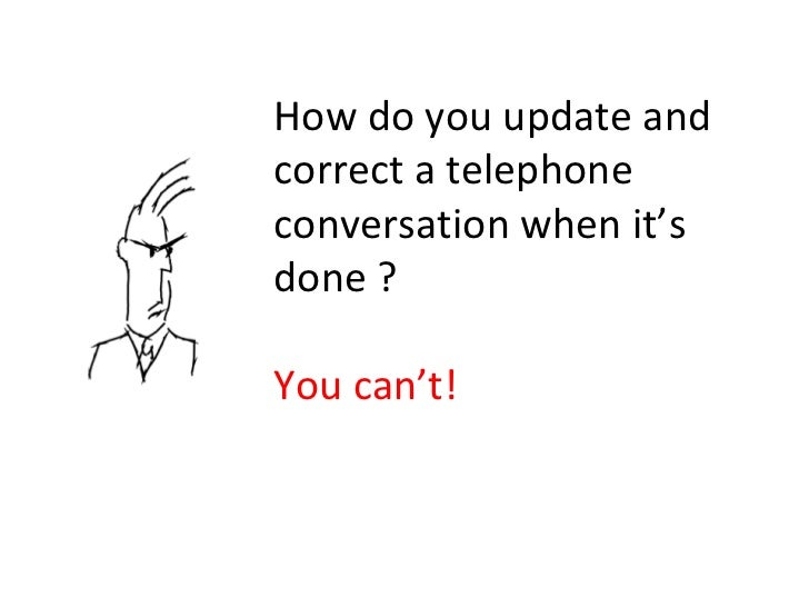 How do you update and correct a telephone conversation when it's done ? You can't!