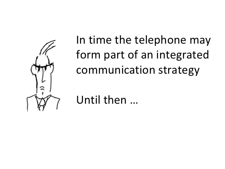 In time the telephone may form part of an integrated communication strategy Until then …