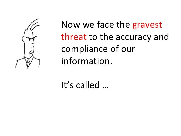 Now we face the  gravest threat  to the accuracy and compliance of our information. It's called …