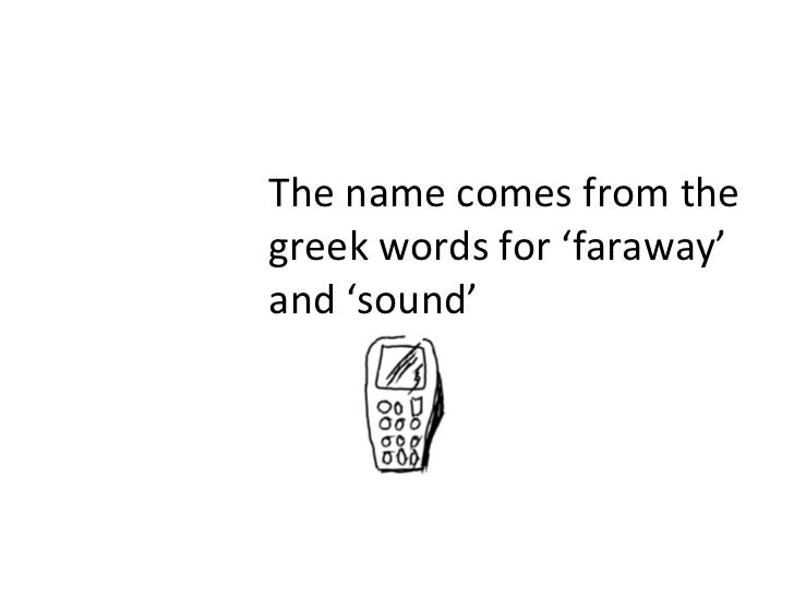 The name comes from the greek words for 'faraway' and 'sound'