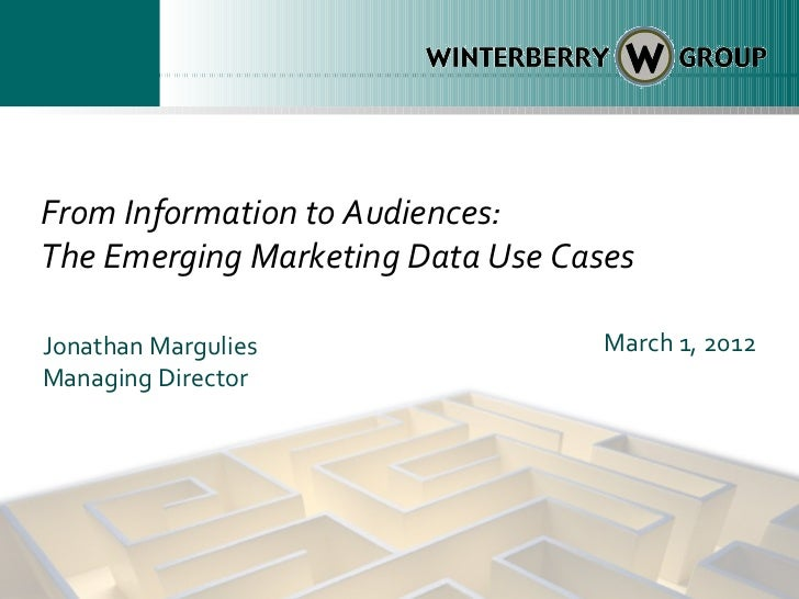From Information to Audiences:The Emerging Marketing Data Use CasesJonathan Margulies                 March 1, 2012Managin...
