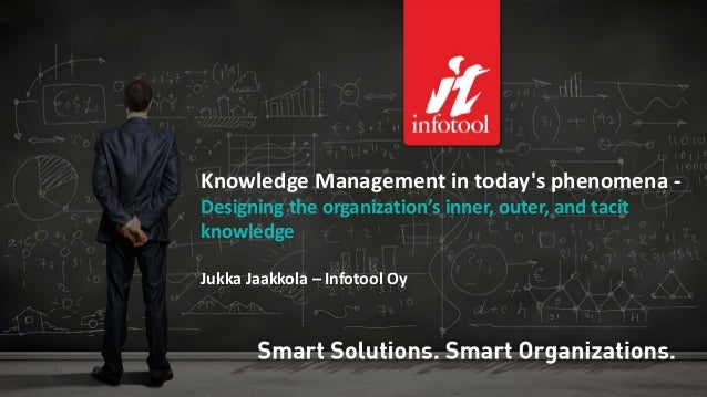 Knowledge Management in today's phenomena -  Designing the organization's inner, outer, and tacit  knowledge  Jukka Jaakko...