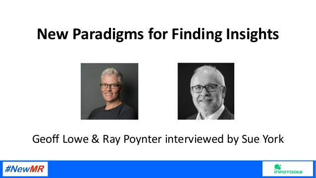 New Paradigms for Finding Insights Geoff Lowe & Ray Poynter interviewed by Sue York