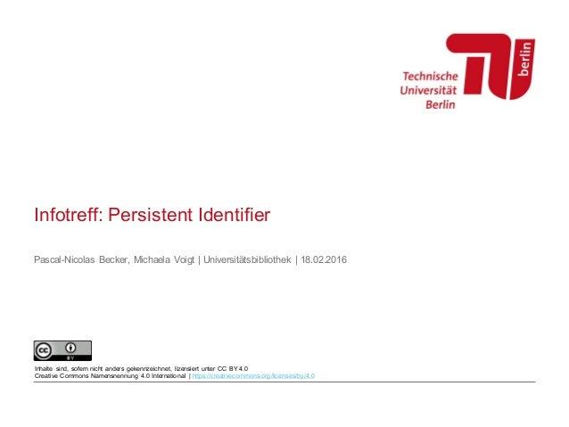 Infotreff: Persistent Identifier Pascal-Nicolas Becker, Michaela Voigt | Universitätsbibliothek | 18.02.2016 Inhalte sind,...