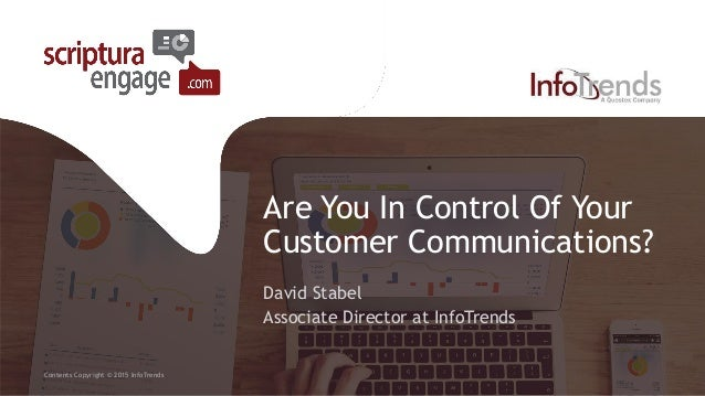 Are You In Control Of Your Customer Communications? David Stabel Associate Director at InfoTrends Contents Copyright © 201...