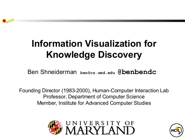 Information Visualization for         Knowledge Discovery   Ben Shneiderman      ben@cs.umd.edu   @benbendcFounding Direct...