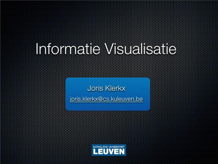 Informatie Visualisatie             Joris Klerkx      joris.klerkx@cs.kuleuven.be