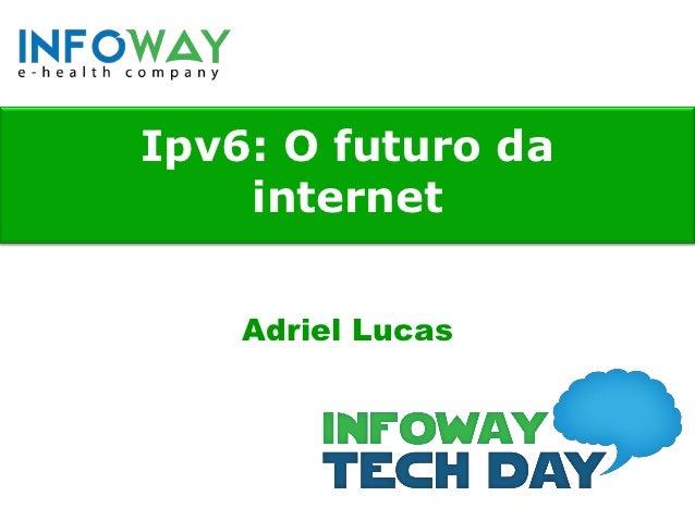 Ipv6: O futuro da    internet    Adriel Lucas