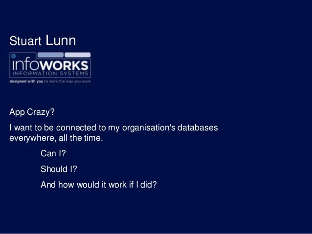 Stuart LunnApp Crazy?I want to be connected to my organisations databaseseverywhere, all the time.Can I?Should I?And how w...
