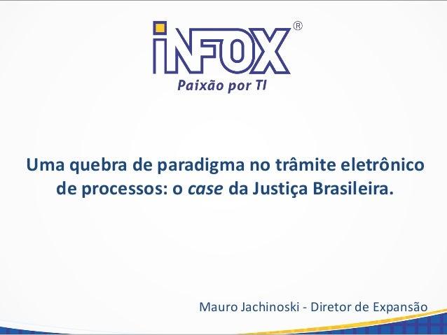 Uma quebra de paradigma no trâmite eletrônico de processos: o case da Justiça Brasileira. Mauro Jachinoski - Diretor de Ex...