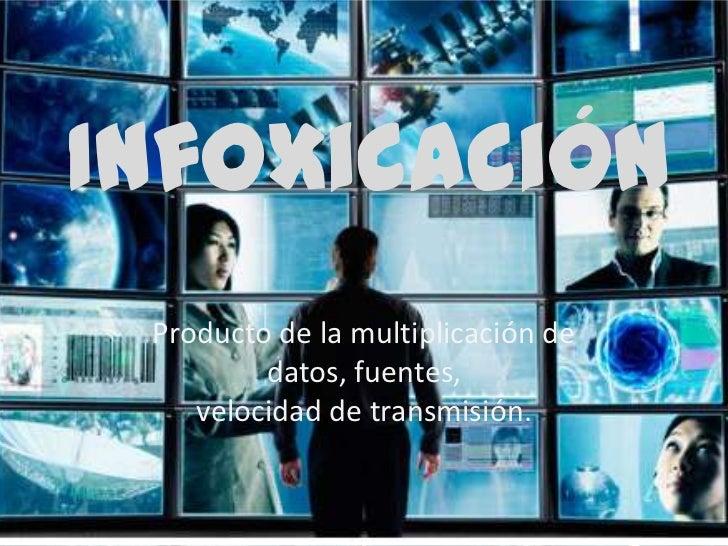 Infoxicación<br />Producto de la multiplicación de datos, fuentes,velocidad de transmisión.<br />