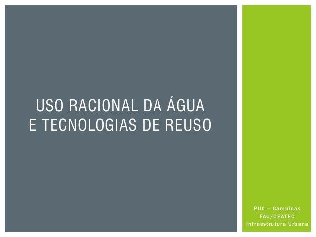 PUC – Campinas FAU/CEATEC Infraestrutura Urbana USO RACIONAL DA ÁGUA E TECNOLOGIAS DE REUSO