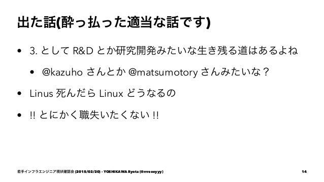 出た話(酔っ払った適当な話です) • 3. として R&D とか研究開発みたいな生き残る道はあるよね • @kazuho さんとか @matsumotory さんみたいな? • Linus 死んだら Linux どうなるの • !! とにかく職...