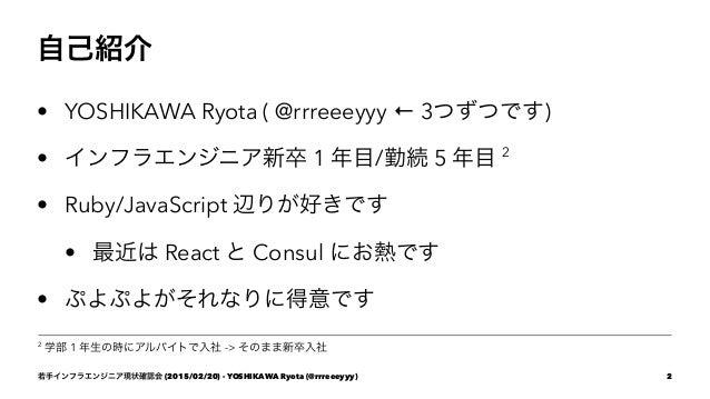 自己紹介 • YOSHIKAWA Ryota ( @rrreeeyyy ← 3つずつです) • インフラエンジニア新卒 1 年目/勤続 5 年目 2 • Ruby/JavaScript 辺りが好きです • 最近は React と Consul ...