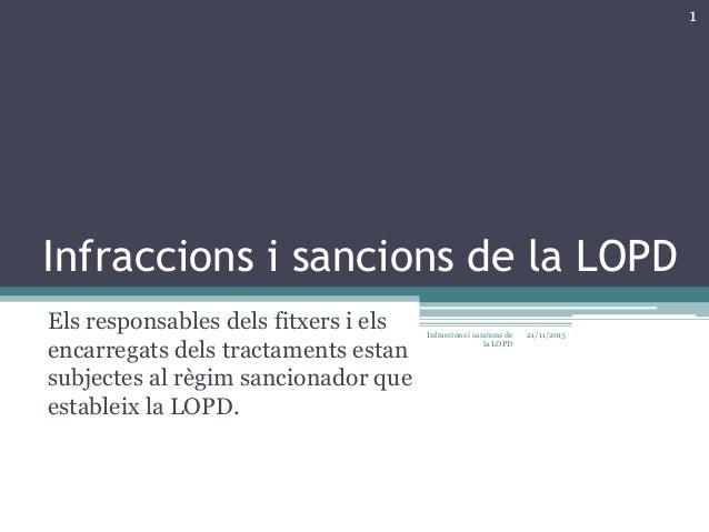 1  Infraccions i sancions de la LOPD Els responsables dels fitxers i els encarregats dels tractaments estan subjectes al r...