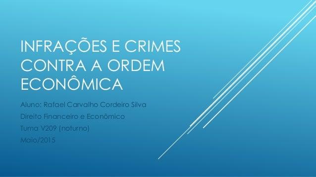 INFRAÇÕES E CRIMES CONTRA A ORDEM ECONÔMICA Aluno: Rafael Carvalho Cordeiro Silva Direito Financeiro e Econômico Tuma V209...