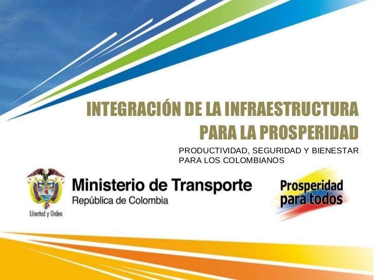 INTEGRACIÓN DE LA INFRAESTRUCTURA PARA LA PROSPERIDAD PRODUCTIVIDAD, SEGURIDAD Y BIENESTAR PARA LOS COLOMBIANOS