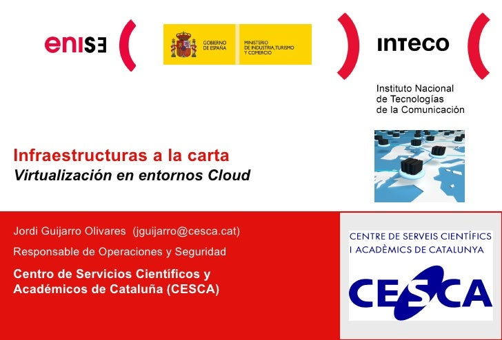 Infraestructuras a la cartaVirtualización en entornos CloudJordi Guijarro Olivares (jguijarro@cesca.cat)Responsable de Ope...