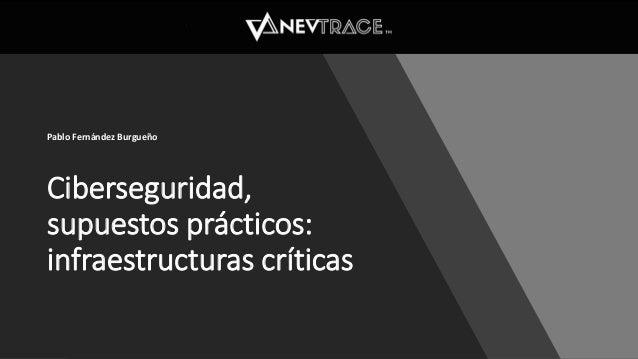 Ciberseguridad, supuestos prácticos: infraestructuras críticas Pablo Fernández Burgueño