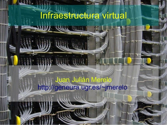 Infraestructura virtual       Juan Julián Merelohttp://geneura.ugr.es/~jmerelo